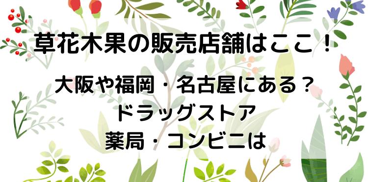 草花木果の販売店舗!大阪や福岡・名古屋にある?